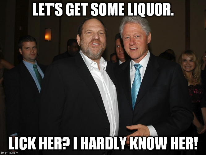 LET'S GET SOME LIQUOR. LICK HER? I HARDLY KNOW HER! | image tagged in clinton weinstein | made w/ Imgflip meme maker