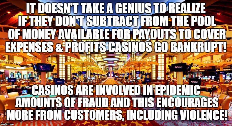 Casinos rig odds or go Bankrupt! | IT DOESN'T TAKE A GENIUS TO REALIZE IF THEY DON'T SUBTRACT FROM THE POOL OF MONEY AVAILABLE FOR PAYOUTS TO COVER EXPENSES & PROFITS CASINOS  | image tagged in casino,gambling,fraud,violence | made w/ Imgflip meme maker