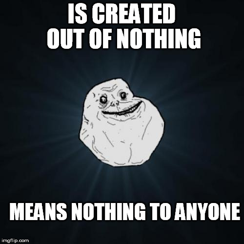 IS CREATED OUT OF NOTHING MEANS NOTHING TO ANYONE | made w/ Imgflip meme maker