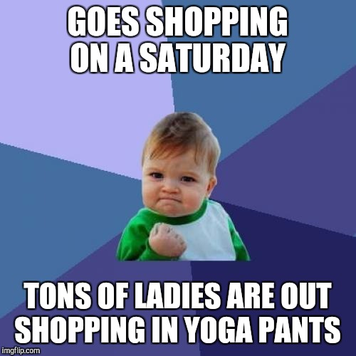 I'm seriously suffering from rubber-neck syndrome right now.  They were everywhere lol  | GOES SHOPPING ON A SATURDAY TONS OF LADIES ARE OUT SHOPPING IN YOGA PANTS | image tagged in memes,success kid,jbmemegeek,yoga pants | made w/ Imgflip meme maker
