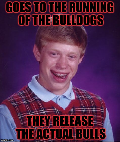 Bad Luck Brian Meme | GOES TO THE RUNNING OF THE BULLDOGS THEY RELEASE THE ACTUAL BULLS | image tagged in memes,bad luck brian | made w/ Imgflip meme maker