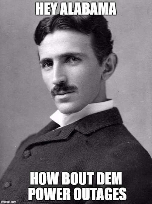 HEY ALABAMA HOW BOUT DEM POWER OUTAGES | image tagged in nikola tesla | made w/ Imgflip meme maker
