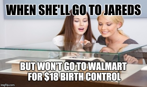 BIRTH CONTROL | WHEN SHE'LL GO TO JAREDS BUT WON'T GO TO WALMART FOR $18 BIRTH CONTROL | image tagged in memes,gifs,funny | made w/ Imgflip meme maker