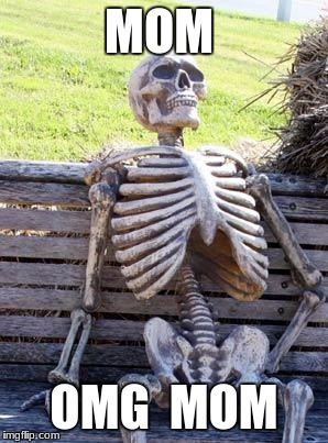 Waiting Skeleton Meme | MOM OMG  MOM | image tagged in memes,waiting skeleton | made w/ Imgflip meme maker