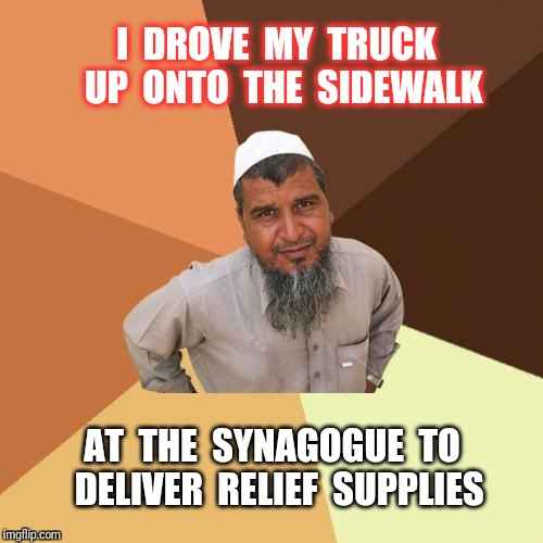 we are all sons of Abraham; Jew, Muslim, Christian. | I  DROVE  MY  TRUCK  UP  ONTO  THE  SIDEWALK AT  THE  SYNAGOGUE  TO  DELIVER  RELIEF  SUPPLIES | image tagged in memes,ordinary muslim man,jew,muslim,religion | made w/ Imgflip meme maker