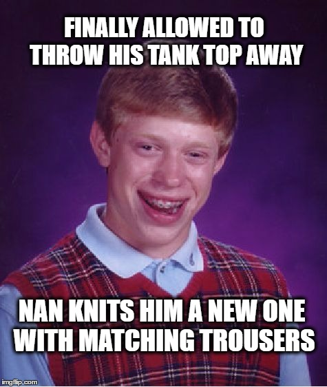 If it wasn't for this tank top no one would make fun ! | FINALLY ALLOWED TO THROW HIS TANK TOP AWAY NAN KNITS HIM A NEW ONE WITH MATCHING TROUSERS | image tagged in memes,bad luck brian,tank top,funny | made w/ Imgflip meme maker