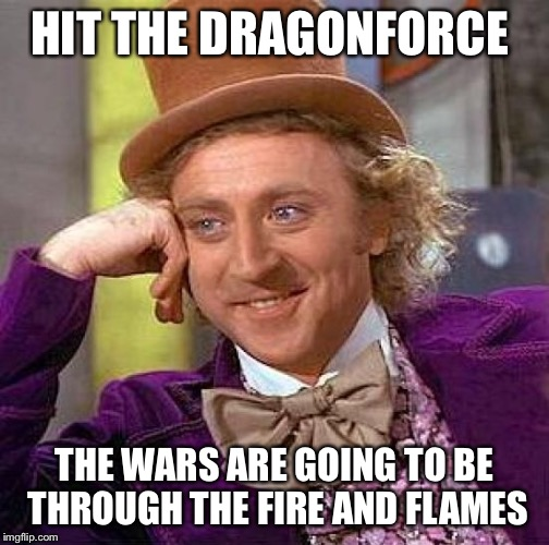 Creepy Condescending Wonka Meme | HIT THE DRAGONFORCE THE WARS ARE GOING TO BE THROUGH THE FIRE AND FLAMES | image tagged in memes,creepy condescending wonka | made w/ Imgflip meme maker