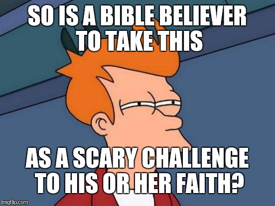 Futurama Fry Meme | SO IS A BIBLE BELIEVER TO TAKE THIS AS A SCARY CHALLENGE TO HIS OR HER FAITH? | image tagged in memes,futurama fry | made w/ Imgflip meme maker