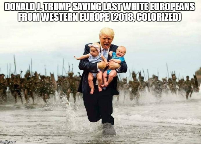 Donald Trump  | DONALD J. TRUMP SAVING LAST WHITE EUROPEANS FROM WESTERN EUROPE (2018, COLORIZED) | image tagged in white | made w/ Imgflip meme maker