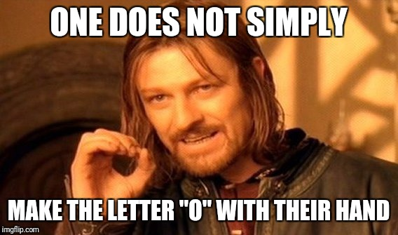 "One Does Not Simply Meme | ONE DOES NOT SIMPLY MAKE THE LETTER ""O"" WITH THEIR HAND 
