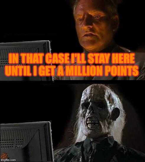 Ill Just Wait Here Meme | IN THAT CASE I'LL STAY HERE UNTIL I GET A MILLION POINTS | image tagged in memes,ill just wait here,scumbag | made w/ Imgflip meme maker