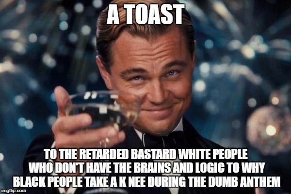 Oh by the way, i'm British. | A TOAST TO THE RETARDED BASTARD WHITE PEOPLE WHO DON'T HAVE THE BRAINS AND LOGIC TO WHY BLACK PEOPLE TAKE A K NEE DURING THE DUMB ANTHEM | image tagged in memes,leonardo dicaprio cheers | made w/ Imgflip meme maker