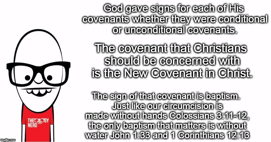 Theology Nerd  | God gave signs for each of His covenants whether they were conditional or unconditional covenants. The sign of that covenant is baptism. Jus | image tagged in theology nerd | made w/ Imgflip meme maker
