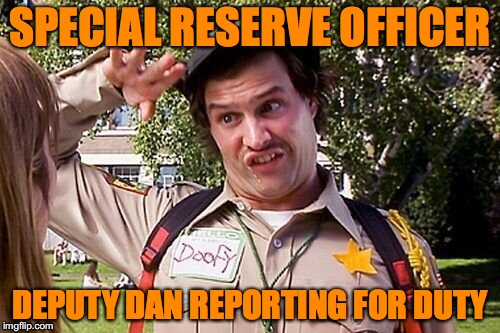 Special Officer Doofy | SPECIAL RESERVE OFFICER DEPUTY DAN REPORTING FOR DUTY | image tagged in special officer doofy | made w/ Imgflip meme maker