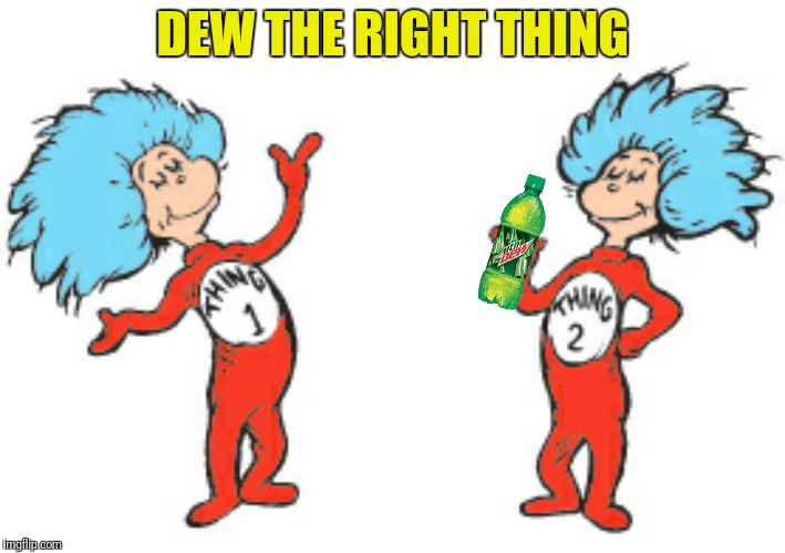 Bad Photoshop Sunday presents:  Bad Photoshop Punday | DEW THE RIGHT THING | image tagged in dr suess,things,cat in the hat,mountain dew | made w/ Imgflip meme maker