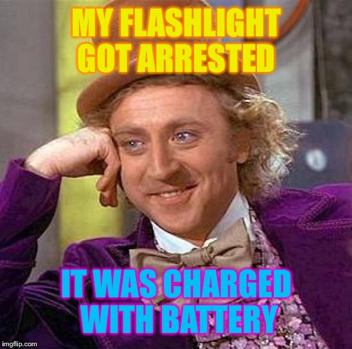 Creepy Condescending Wonka Meme | MY FLASHLIGHT GOT ARRESTED IT WAS CHARGED WITH BATTERY | image tagged in memes,creepy condescending wonka | made w/ Imgflip meme maker