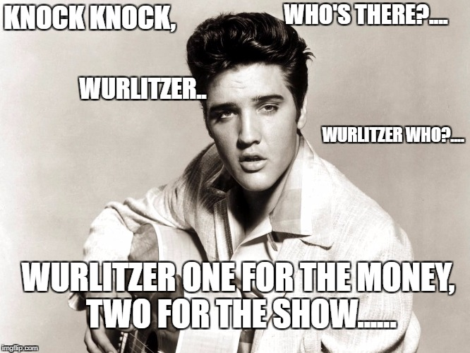 KNOCK KNOCK, WURLITZER WHO?.... WURLITZER ONE FOR THE MONEY, TWO FOR THE SHOW...... WURLITZER.. WHO'S THERE?.... | image tagged in elvis | made w/ Imgflip meme maker
