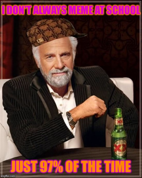 The Most Interesting Man In The World Meme | I DON'T ALWAYS MEME AT SCHOOL JUST 97% OF THE TIME | image tagged in memes,the most interesting man in the world,scumbag | made w/ Imgflip meme maker