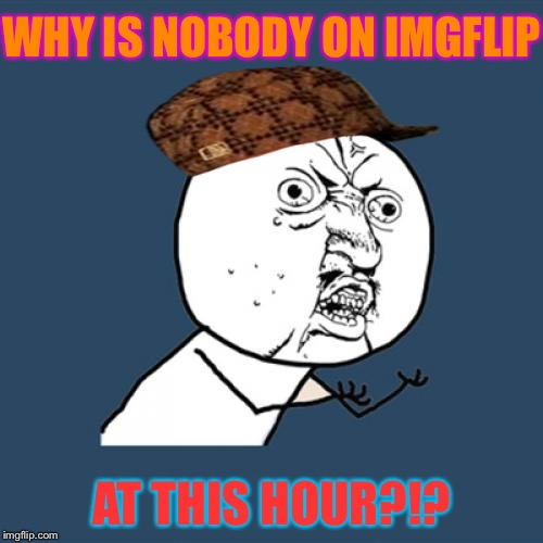 Me on imgflip at 1:30 am | WHY IS NOBODY ON IMGFLIP AT THIS HOUR?!? | image tagged in memes,y u no,scumbag,imgflip,bedtime,alone | made w/ Imgflip meme maker