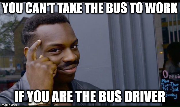 Roll Safe Think About It Meme | YOU CAN'T TAKE THE BUS TO WORK IF YOU ARE THE BUS DRIVER | image tagged in thinking black guy | made w/ Imgflip meme maker