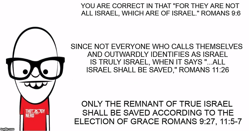 "Theology Nerd  | YOU ARE CORRECT IN THAT ""FOR THEY ARE NOT ALL ISRAEL, WHICH ARE OF ISRAEL."" ROMANS 9:6 ONLY THE REMNANT OF TRUE ISRAEL SHALL BE SAVED ACCORD 