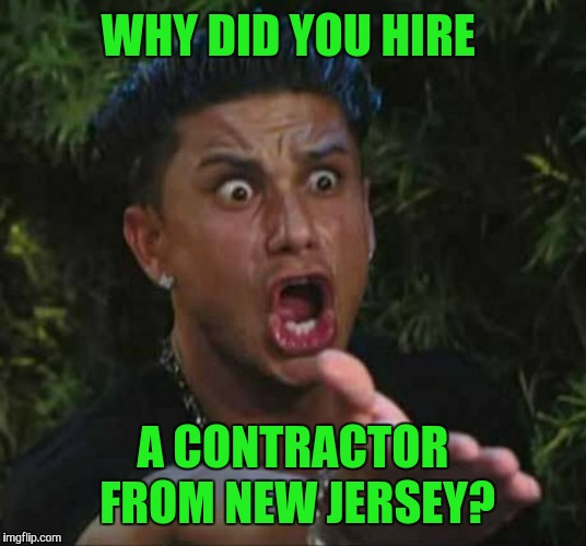 WHY DID YOU HIRE A CONTRACTOR FROM NEW JERSEY? | made w/ Imgflip meme maker