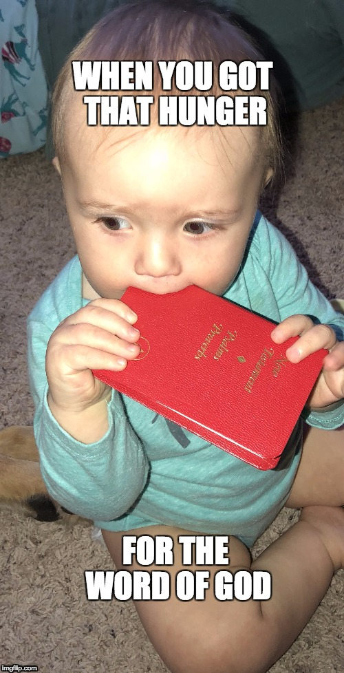 Hungry for the Word of God | WHEN YOU GOT THAT HUNGER FOR THE WORD OF GOD | image tagged in baby,bible,god,hunger | made w/ Imgflip meme maker