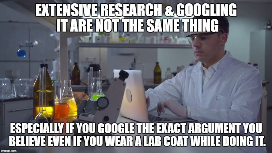 RESEARCH | EXTENSIVE RESEARCH & GOOGLING IT ARE NOT THE SAME THING ESPECIALLY IF YOU GOOGLE THE EXACT ARGUMENT YOU BELIEVE EVEN IF YOU WEAR A LAB COAT  | image tagged in google,scientist,research | made w/ Imgflip meme maker