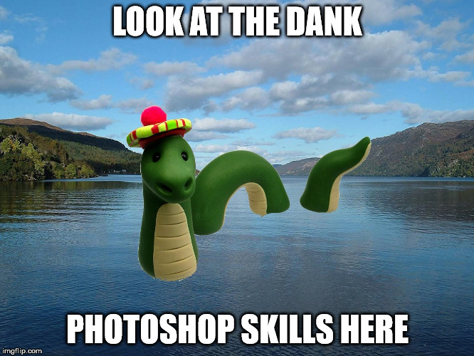 dank photoshop skills | LOOK AT THE DANK PHOTOSHOP SKILLS HERE | image tagged in loch ness monster,real,scary,meme,dank photoshop skills | made w/ Imgflip meme maker
