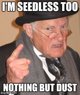 Back In My Day Meme | I'M SEEDLESS TOO NOTHING BUT DUST | image tagged in memes,back in my day | made w/ Imgflip meme maker
