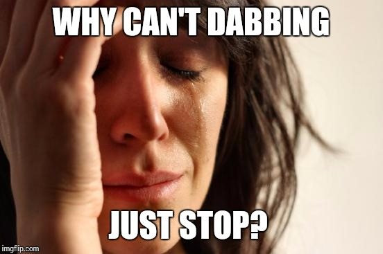 First World Problems Meme | WHY CAN'T DABBING JUST STOP? | image tagged in memes,first world problems | made w/ Imgflip meme maker