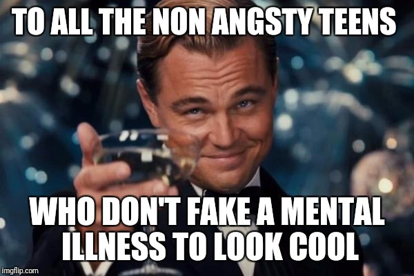 Leonardo Dicaprio Cheers Meme | TO ALL THE NON ANGSTY TEENS WHO DON'T FAKE A MENTAL ILLNESS TO LOOK COOL | image tagged in memes,leonardo dicaprio cheers | made w/ Imgflip meme maker