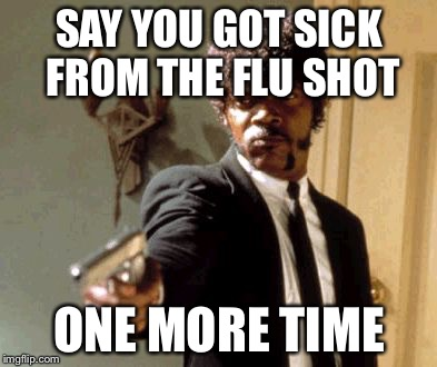 Say That Again I Dare You Meme | SAY YOU GOT SICK FROM THE FLU SHOT ONE MORE TIME | image tagged in memes,say that again i dare you | made w/ Imgflip meme maker