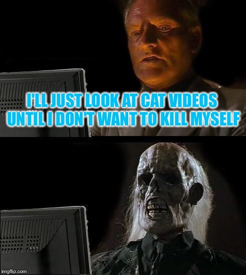 Ill Just Wait Here Meme | I'LL JUST LOOK AT CAT VIDEOS UNTIL I DON'T WANT TO KILL MYSELF | image tagged in memes,ill just wait here | made w/ Imgflip meme maker