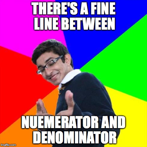 nerd | THERE'S A FINE LINE BETWEEN NUEMERATOR AND DENOMINATOR | image tagged in nerd | made w/ Imgflip meme maker