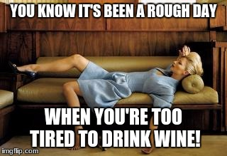 YOU KNOW IT'S BEEN A ROUGH DAY WHEN YOU'RE TOO TIRED TO DRINK WINE! | image tagged in tired | made w/ Imgflip meme maker