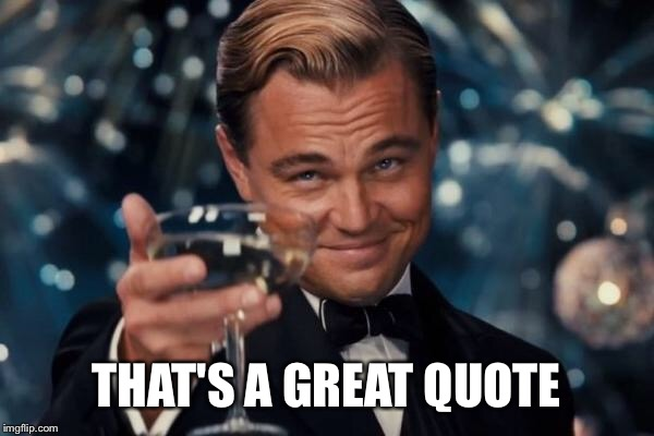Leonardo Dicaprio Cheers Meme | THAT'S A GREAT QUOTE | image tagged in memes,leonardo dicaprio cheers | made w/ Imgflip meme maker