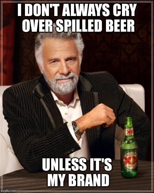The Most Interesting Man In The World Meme | I DON'T ALWAYS CRY OVER SPILLED BEER UNLESS IT'S MY BRAND | image tagged in memes,the most interesting man in the world | made w/ Imgflip meme maker