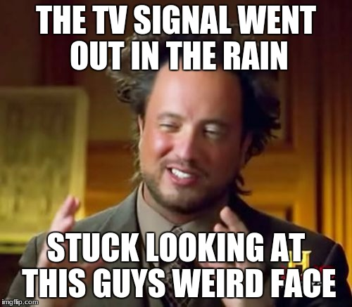 Ancient Aliens Meme | THE TV SIGNAL WENT OUT IN THE RAIN STUCK LOOKING AT THIS GUYS WEIRD FACE | image tagged in memes,ancient aliens | made w/ Imgflip meme maker