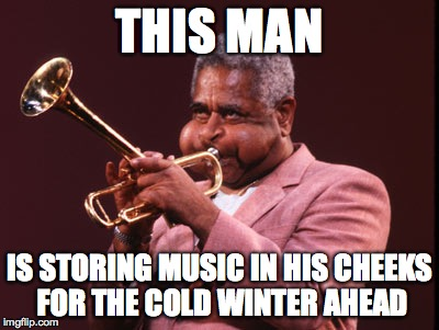 THIS MAN IS STORING MUSIC IN HIS CHEEKS FOR THE COLD WINTER AHEAD | image tagged in trumpet | made w/ Imgflip meme maker