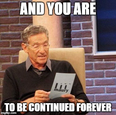 Maury Lie Detector Meme | AND YOU ARE TO BE CONTINUED FOREVER | image tagged in memes,maury lie detector | made w/ Imgflip meme maker