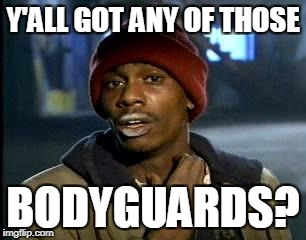 Y'all Got Any More Of That Meme | Y'ALL GOT ANY OF THOSE BODYGUARDS? | image tagged in memes,yall got any more of | made w/ Imgflip meme maker
