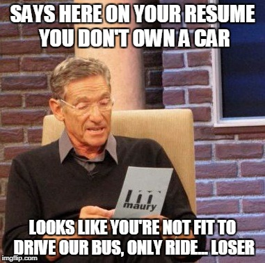 Maury Lie Detector Meme | SAYS HERE ON YOUR RESUME YOU DON'T OWN A CAR LOOKS LIKE YOU'RE NOT FIT TO DRIVE OUR BUS, ONLY RIDE... LOSER | image tagged in memes,maury lie detector | made w/ Imgflip meme maker