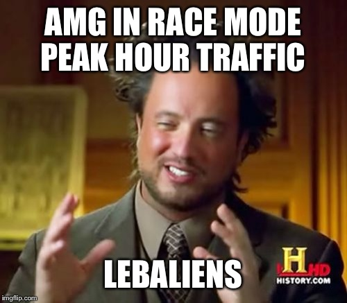 Ancient Aliens Meme | AMG IN RACE MODE PEAK HOUR TRAFFIC LEBALIENS | image tagged in memes,ancient aliens | made w/ Imgflip meme maker
