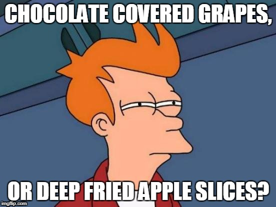 Which would you prefer? | CHOCOLATE COVERED GRAPES, OR DEEP FRIED APPLE SLICES? | image tagged in memes,futurama fry | made w/ Imgflip meme maker