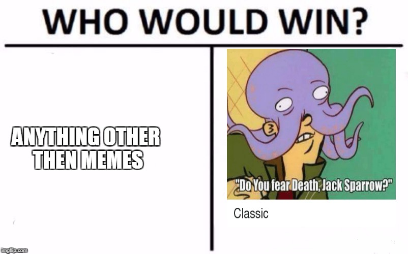 Who Would Win? Meme | ANYTHING OTHER THEN MEMES | image tagged in who would win | made w/ Imgflip meme maker