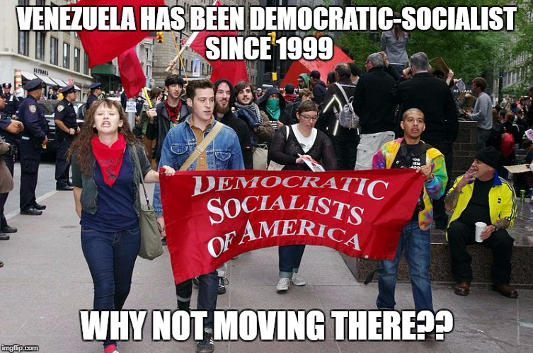 VENEZUELA HAS BEEN DEMOCRATIC-SOCIALIST SINCE 1999 WHY NOT MOVING THERE?? | image tagged in liberals,college liberal,retarded liberal protesters,stupid liberals | made w/ Imgflip meme maker