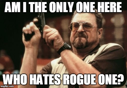 Am I The Only One Around Here Meme | AM I THE ONLY ONE HERE WHO HATES ROGUE ONE? | image tagged in memes,am i the only one around here | made w/ Imgflip meme maker