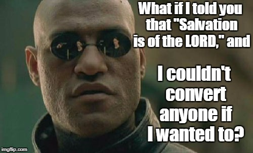 "Matrix Morpheus Meme | What if I told you that ""Salvation is of the LORD,"" and I couldn't convert anyone if I wanted to? 