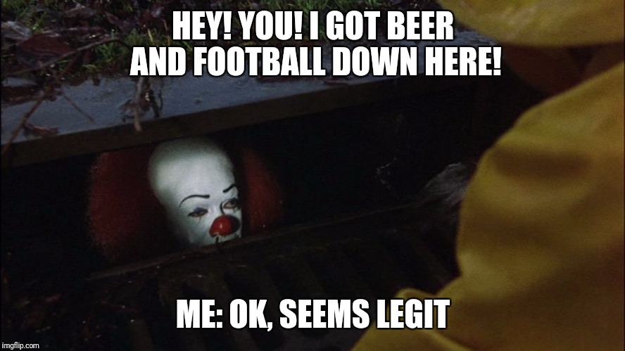 it clown in sewer | HEY! YOU! I GOT BEER AND FOOTBALL DOWN HERE! ME: OK, SEEMS LEGIT | image tagged in it clown in sewer | made w/ Imgflip meme maker